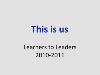Learners to Leaders 2010-2011