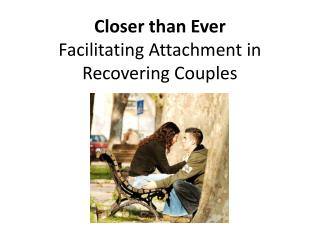 Closer than  Ever  Facilitating  Attachment in Recovering Couples