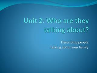 Unit 2: Who are they talking about?