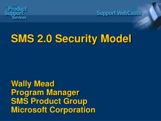 SMS 2.0 Security Model Wally Mead Program Manager SMS Product Group Microsoft Corporation