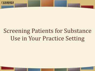 Screening Patients for  Substance Use  in  Your  Practice Setting