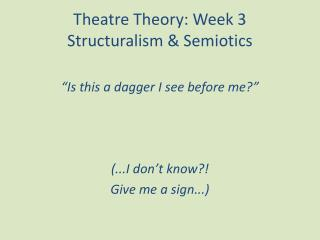 Theatre Theory: Week 3  Structuralism & Semiotics