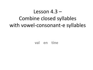 Lesson 4.3 –  Combine closed syllables           with vowel-consonant-e syllables