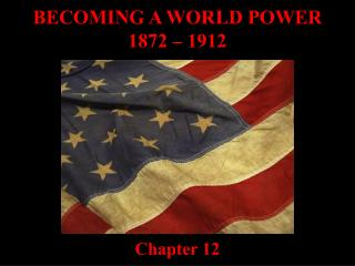 BECOMING A WORLD POWER 1872 – 1912 Chapter 12