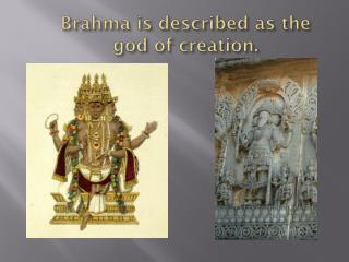 Brahma  is described as the god of creation.