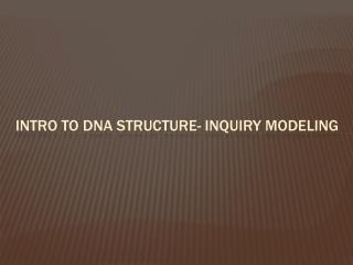 Intro to DNA structure- Inquiry Modeling