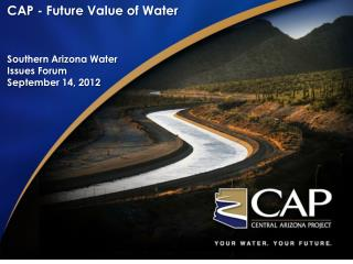 CAP - Future Value of Water Southern Arizona Water Issues Forum September 14, 2012
