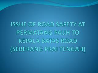 Issue of road safety at  Permatang Pauh  to  kepala batas  road ( Seberang Prai  Tengah)