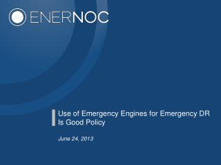 Use of Emergency Engines for Emergency DR Is Good Policy June 24, 2013