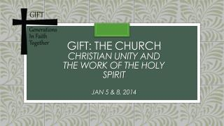 GIFT: The Church  Christian unity and the work of the holy spirit Jan 5 & 8, 2014