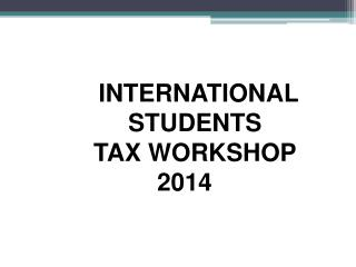 INTERNATIONAL    STUDENTS    TAX WORKSHOP 2014