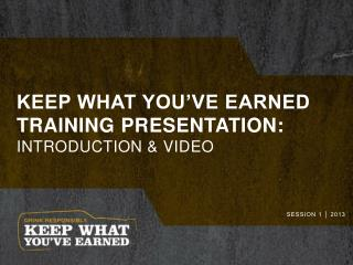 Keep what you've earned training presentation: Introduction & Video