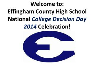 Welcome to: Effingham County High School National  College Decision Day 2014  Celebration!