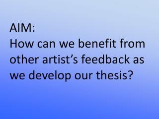 AIM:  How can we benefit from other artist's feedback as we develop our thesis?