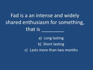 Fad is a an intense and widely shared enthusiasm for something,  that is \_\_\_\_\_\_\_\_