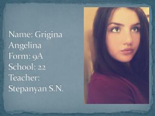Name:  Grigina  Angelina Form: 9A School: 22 Teacher:  Stepanyan  S.N.