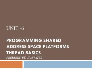 Unit -6 Programming Shared Address Space Platforms Thread Basics Prepared By:-H.M.Patel