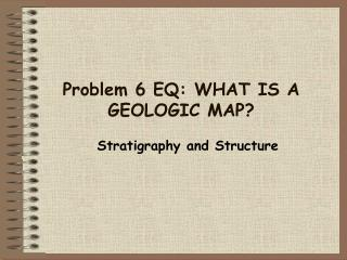 Problem 6 EQ: WHAT  IS A GEOLOGIC MAP?