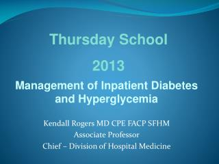 Management of Inpatient Diabetes and Hyperglycemia Kendall Rogers MD CPE FACP SFHM