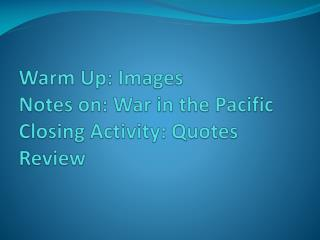 Warm  Up: Images Notes on: War in the Pacific Closing Activity:  Quotes Review