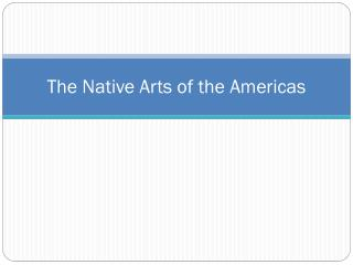 The Native Arts of  the Americas