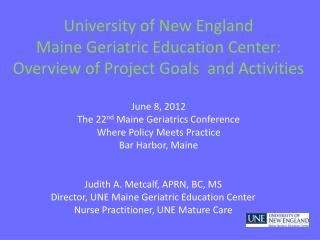 Judith A. Metcalf, APRN, BC, MS Director, UNE Maine Geriatric Education Center