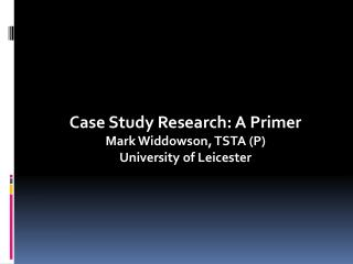 Case Study Research: A Primer Mark Widdowson, TSTA (P) University of Leicester