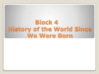 Block 4	 History of the World Since We Were Born