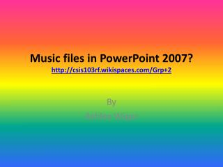 Music files in  PowerPoint 2007 ? http://csis103rf.wikispaces.com/Grp+2