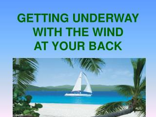 GETTING UNDERWAY  WITH THE WIND AT YOUR BACK