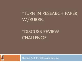*turn in research paper w/rubric  *discuss review challenge
