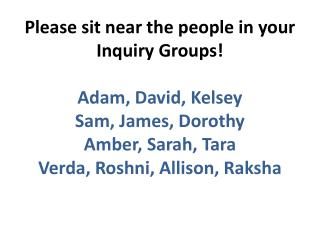 Please sit near the people in your Inquiry Groups! Adam, David, Kelsey Sam, James, Dorothy