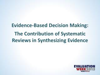 Evidence-Based Decision Making : The  Contribution of Systematic Reviews in Synthesizing Evidence