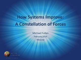How Systems Improve: A Constellation of Forces Michael  Fullan February,2014 Moscow