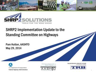 SHRP2 Implementation Update to the Standing Committee on Highways Pam Hutton, AASHTO May 29, 2014