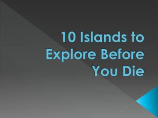 10  Islands to Explore Before You Die