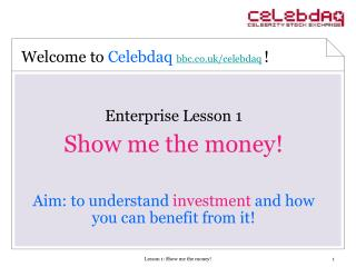 Enterprise Lesson 1 Show me the money! Aim: to understand investment and how you can benefit from it!