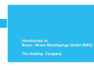 Introduction to  Braun / Braun Beteiligungs GmbH (BBG) The Holding  Company