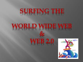 Surfing the  World Wide Web &  Web 2.0