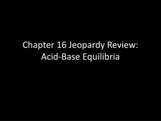 Chapter 16 Jeopardy Review: Acid-Base Equilibria