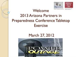 Welcome 2013 Arizona Partners in Preparedness Conference Tabletop Exercise  March 27, 2012