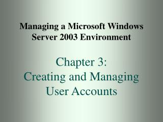Managing a Microsoft Windows Server 2003 Environment Chapter 3: Creating and Managing User Accounts