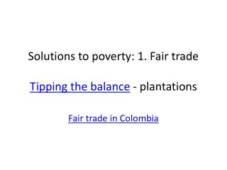 Solutions to poverty: 1. Fair trade Tipping the balance  - plantations