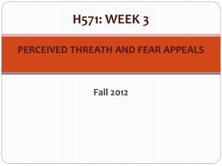 H571: WEEK 3 PERCEIVED THREATH AND FEAR APPEALS Fall 2012