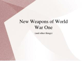 New Weapons of World War One (and other things)