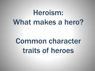 Heroism:  What makes a hero? Common character traits of heroes