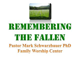 Remembering the Fallen Pastor Mark Schwarzbauer PhD Family Worship  Center