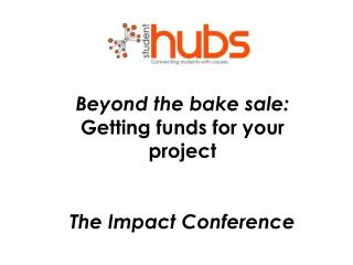 Beyond the bake sale: Getting funds for your project The Impact Conference