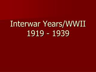 Interwar Years/WWII  1919 - 1939