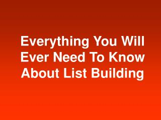 Everything You Will Ever Need To Know About List Building